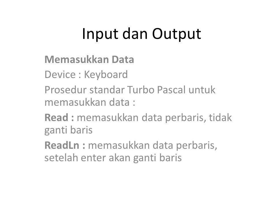 Input dan Output Memasukkan Data Device : Keyboard Prosedur standar Turbo Pascal untuk memasukkan data : Read : memasukkan data perbaris, tidak ganti baris ReadLn : memasukkan data perbaris, setelah enter akan ganti baris