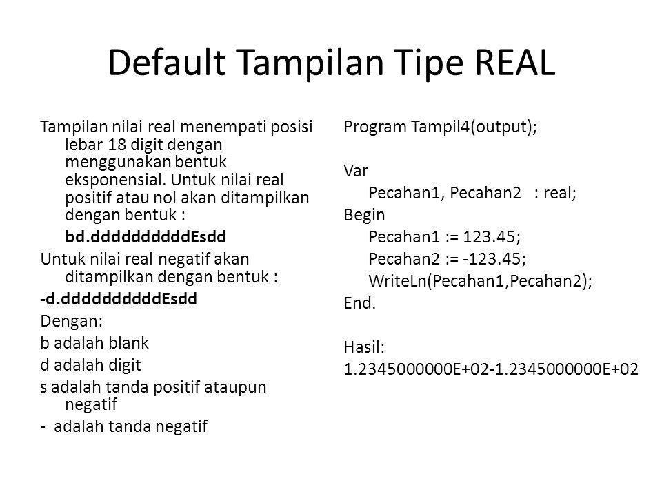 Default Tampilan Tipe CHAR : no leading blank and trailing blank Program Tampil5(output); Var Huruf1, Huruf2 : Char; Begin Huruf1 := 'A'; Huruf2 := 'B'; WriteLn(Huruf1,Huruf2); End.