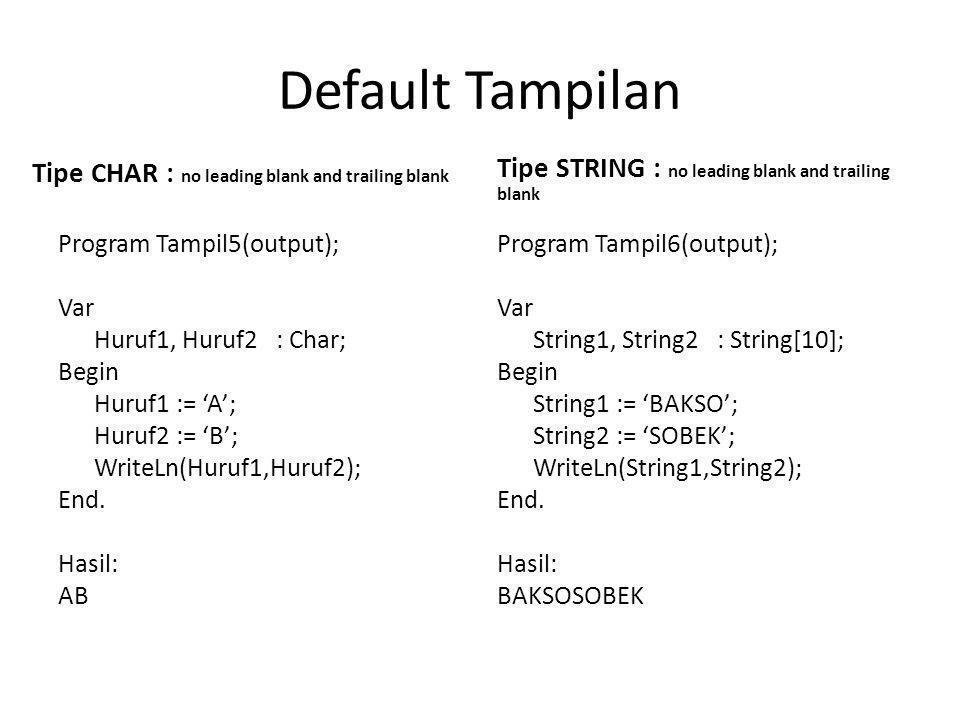 Default Tampilan Tipe CHAR : no leading blank and trailing blank Program Tampil5(output); Var Huruf1, Huruf2 : Char; Begin Huruf1 := 'A'; Huruf2 := 'B