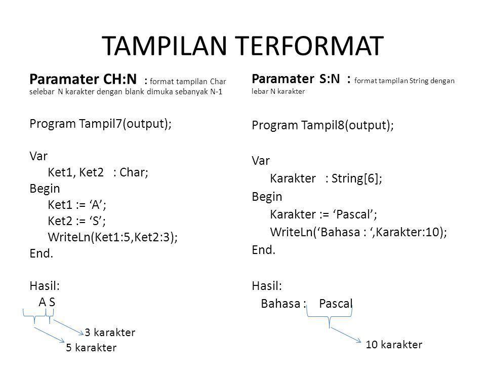 TAMPILAN TERFORMAT Paramater CH:N : format tampilan Char selebar N karakter dengan blank dimuka sebanyak N-1 Program Tampil7(output); Var Ket1, Ket2 : Char; Begin Ket1 := 'A'; Ket2 := 'S'; WriteLn(Ket1:5,Ket2:3); End.
