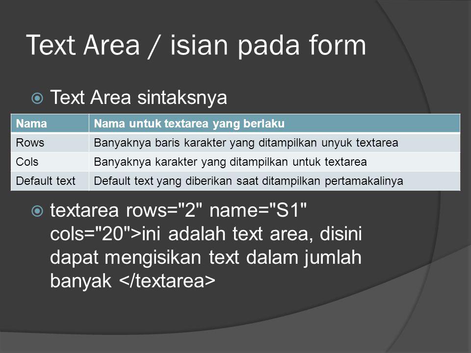 Text Area / isian pada form  Text Area sintaksnya  textarea rows= 2 name= S1 cols= 20 >ini adalah text area, disini dapat mengisikan text dalam jumlah banyak NamaNama untuk textarea yang berlaku RowsBanyaknya baris karakter yang ditampilkan unyuk textarea ColsBanyaknya karakter yang ditampilkan untuk textarea Default textDefault text yang diberikan saat ditampilkan pertamakalinya