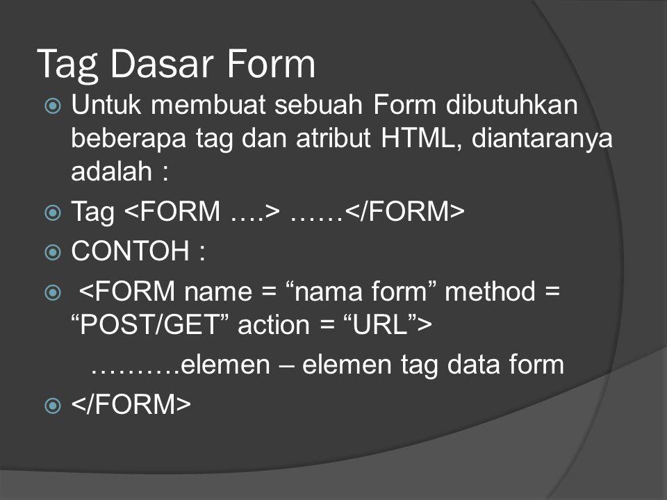 Tag Dasar Form  Untuk membuat sebuah Form dibutuhkan beberapa tag dan atribut HTML, diantaranya adalah :  Tag ……  CONTOH :  ……….elemen – elemen tag data form 