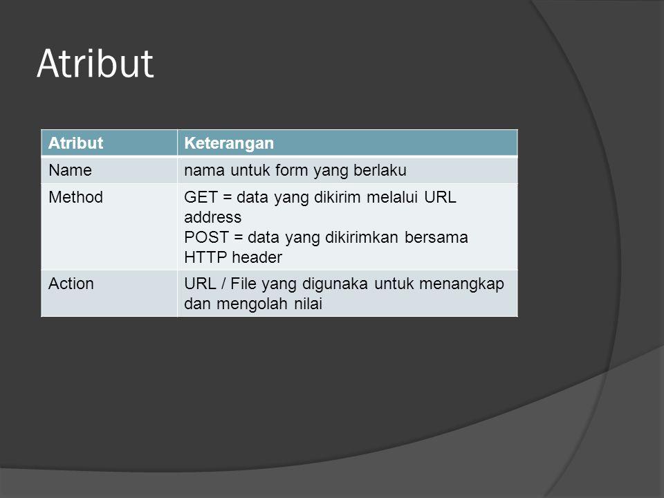 Atribut Keterangan Namenama untuk form yang berlaku MethodGET = data yang dikirim melalui URL address POST = data yang dikirimkan bersama HTTP header ActionURL / File yang digunaka untuk menangkap dan mengolah nilai