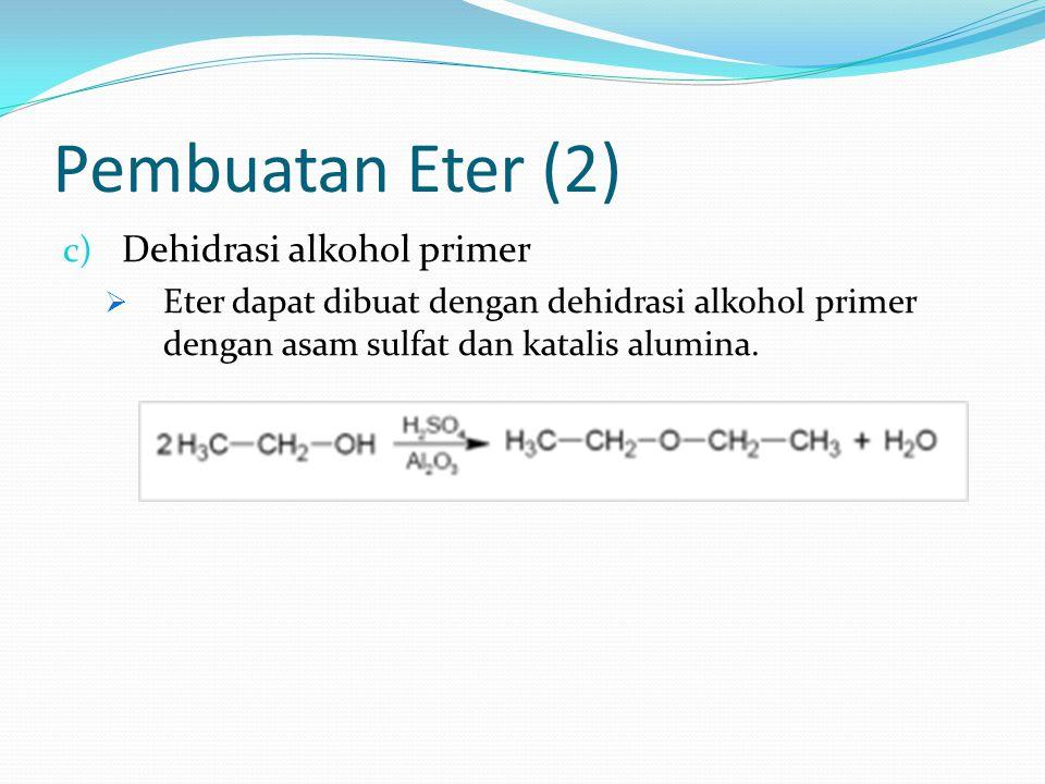 Pembuatan Eter (2) c) Dehidrasi alkohol primer  Eter dapat dibuat dengan dehidrasi alkohol primer dengan asam sulfat dan katalis alumina.