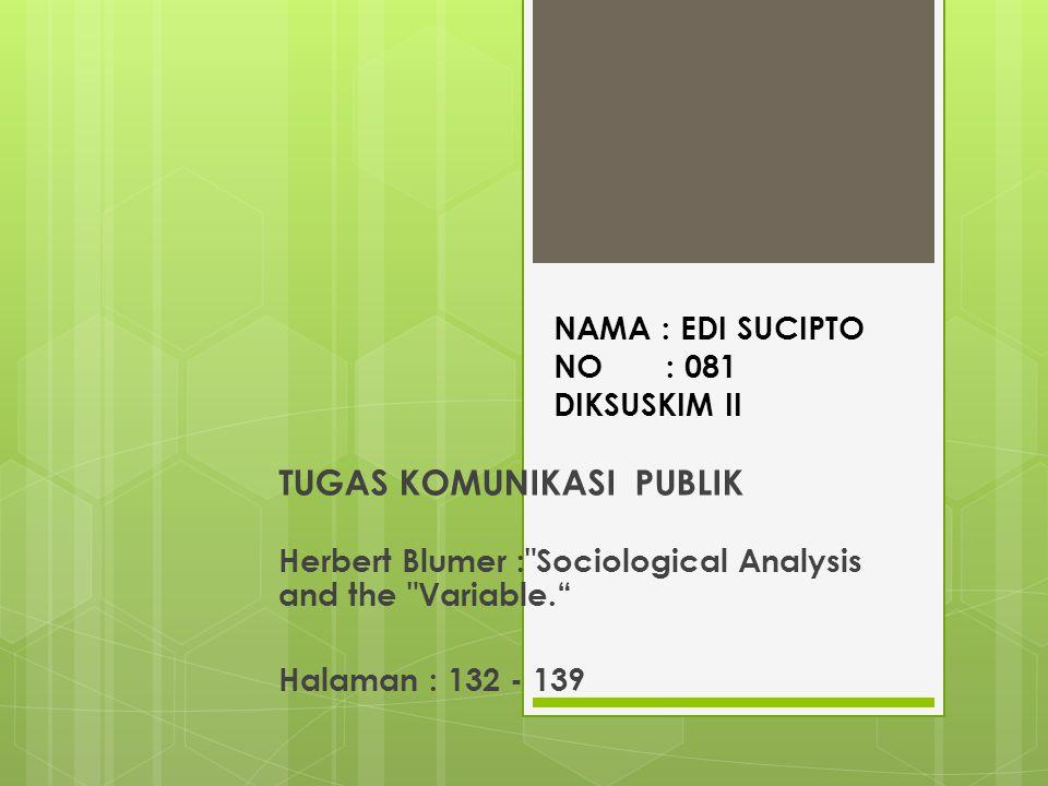 NAMA : EDI SUCIPTO NO : 081 DIKSUSKIM II TUGAS KOMUNIKASI PUBLIK Herbert Blumer : Sociological Analysis and the Variable. Halaman : 132 - 139