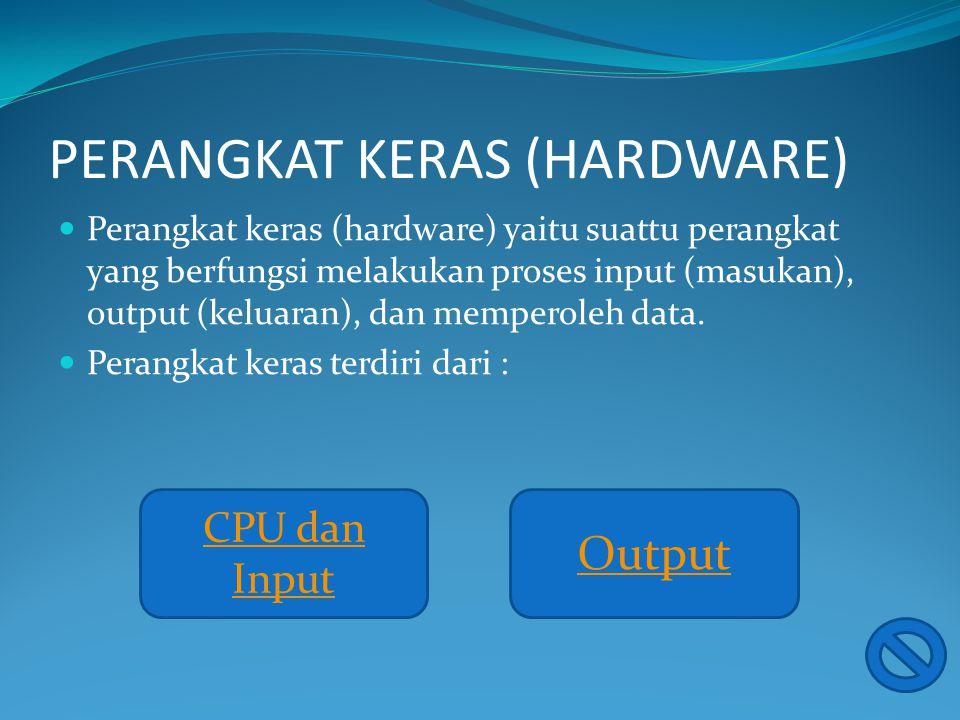 PERANGKAT KERAS (HARDWARE) Perangkat keras (hardware) yaitu suattu perangkat yang berfungsi melakukan proses input (masukan), output (keluaran), dan memperoleh data.