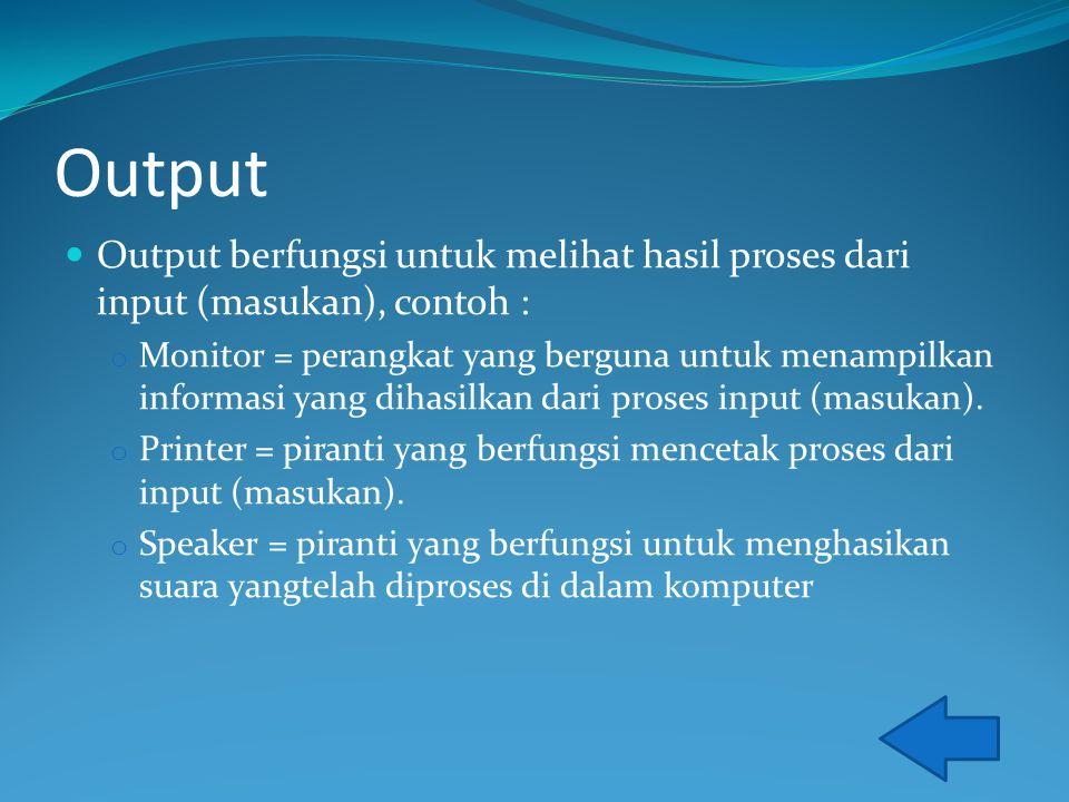 Output Output berfungsi untuk melihat hasil proses dari input (masukan), contoh : o Monitor = perangkat yang berguna untuk menampilkan informasi yang dihasilkan dari proses input (masukan).