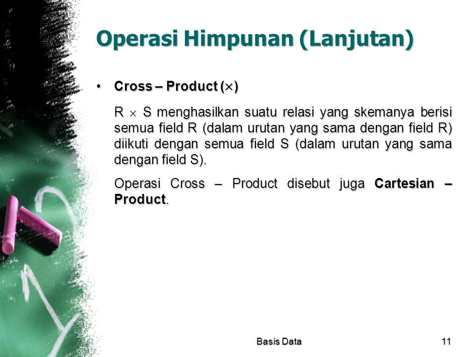 Operasi Himpunan (Lanjutan) Cross – Product (  )Cross – Product (  ) R  S menghasilkan suatu relasi yang skemanya berisi semua field R (dalam uruta