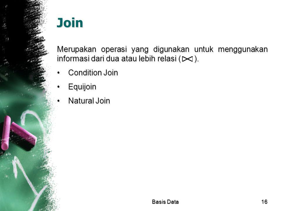 Join Merupakan operasi yang digunakan untuk menggunakan informasi dari dua atau lebih relasi ( ). Condition JoinCondition Join EquijoinEquijoin Natura