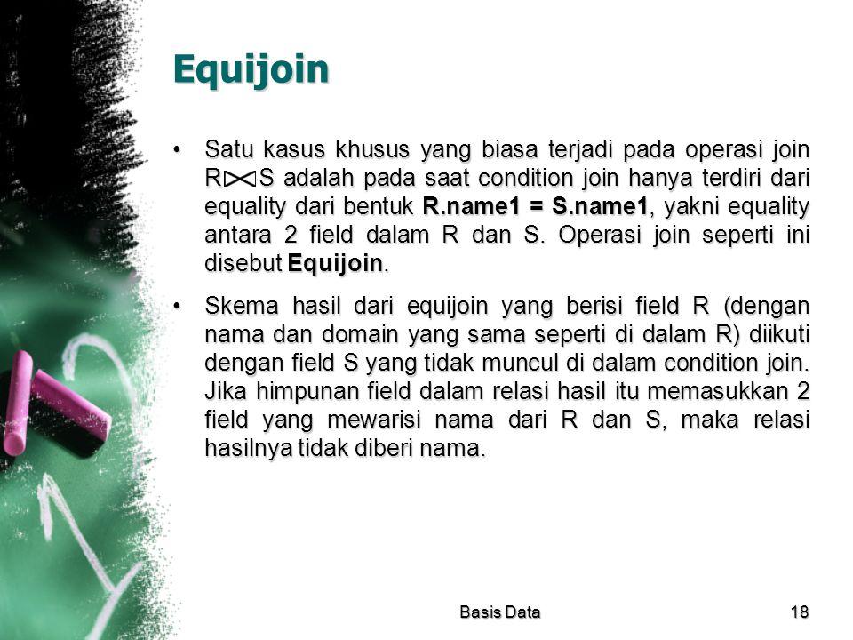Equijoin Satu kasus khusus yang biasa terjadi pada operasi join R S adalah pada saat condition join hanya terdiri dari equality dari bentuk R.name1 =
