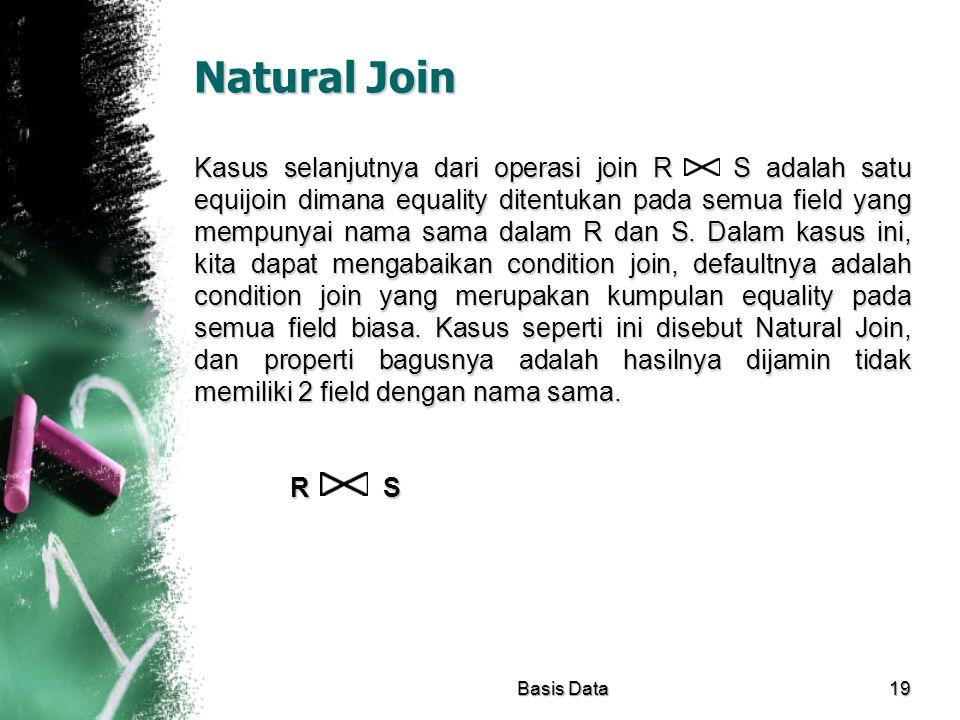 Natural Join Kasus selanjutnya dari operasi join R S adalah satu equijoin dimana equality ditentukan pada semua field yang mempunyai nama sama dalam R