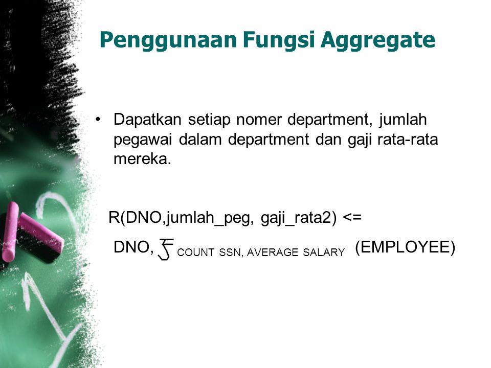 Penggunaan Fungsi Aggregate Dapatkan setiap nomer department, jumlah pegawai dalam department dan gaji rata-rata mereka. R(DNO,jumlah_peg, gaji_rata2)