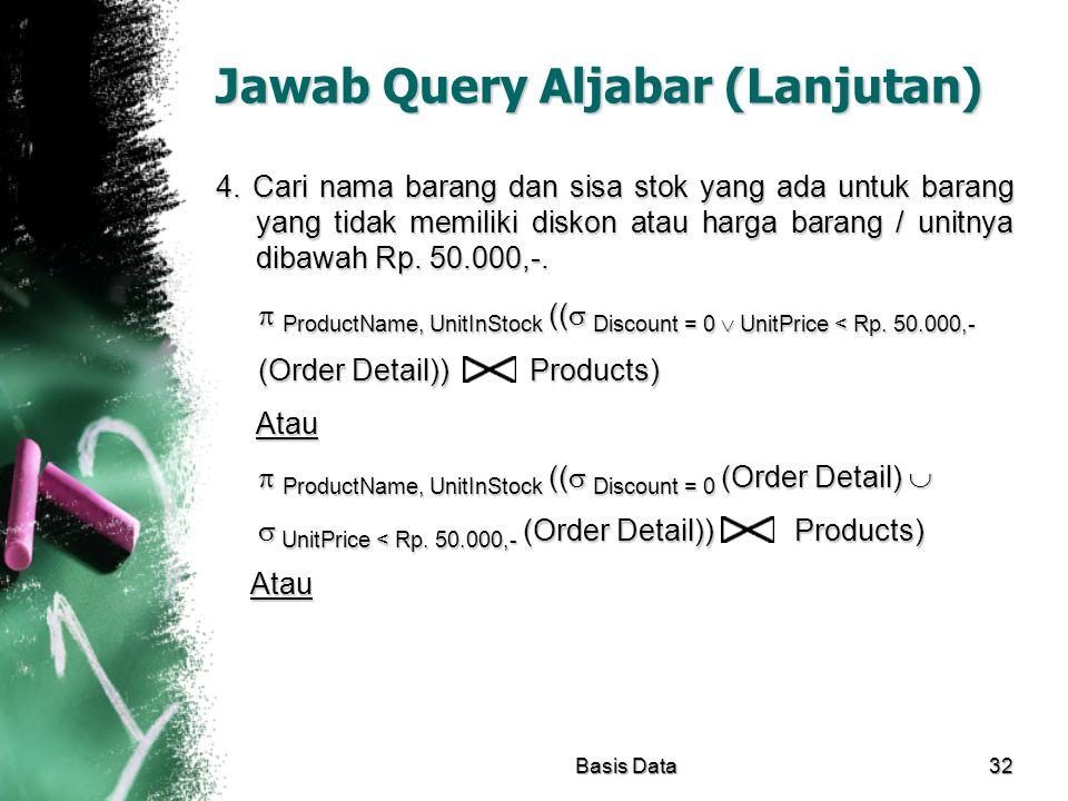 Jawab Query Aljabar (Lanjutan) 4. Cari nama barang dan sisa stok yang ada untuk barang yang tidak memiliki diskon atau harga barang / unitnya dibawah