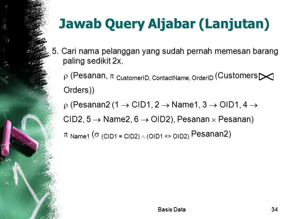 Jawab Query Aljabar (Lanjutan) 5. Cari nama pelanggan yang sudah pernah memesan barang paling sedikit 2x.  (Pesanan,  CustomerID, ContactName, Order