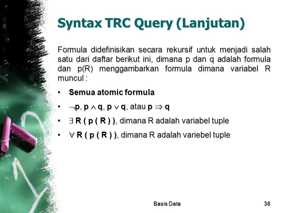 Syntax TRC Query (Lanjutan) Formula didefinisikan secara rekursif untuk menjadi salah satu dari daftar berikut ini, dimana p dan q adalah formula dan