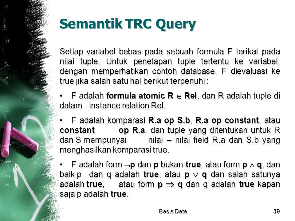 Semantik TRC Query Setiap variabel bebas pada sebuah formula F terikat pada nilai tuple. Untuk penetapan tuple tertentu ke variabel, dengan memperhati