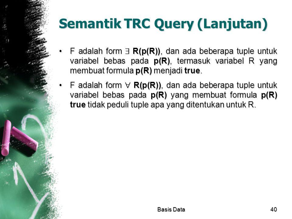 Semantik TRC Query (Lanjutan) F adalah form  R(p(R)), dan ada beberapa tuple untuk variabel bebas pada p(R), termasuk variabel R yang membuat formula