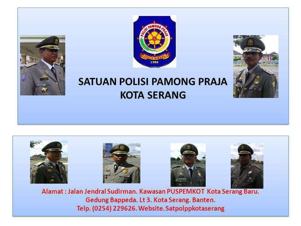 SATUAN POLISI PAMONG PRAJA KOTA SERANG Alamat : Jalan Jendral Sudirman. Kawasan PUSPEMKOT Kota Serang Baru. Gedung Bappeda. Lt 3. Kota Serang. Banten.