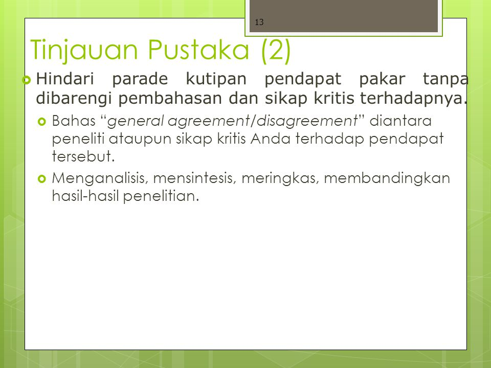 Tinjauan Pustaka (2)  Hindari parade kutipan pendapat pakar tanpa dibarengi pembahasan dan sikap kritis terhadapnya.