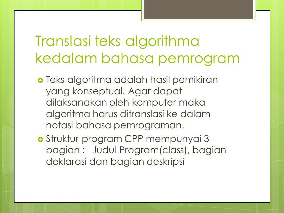Translasi teks algorithma kedalam bahasa pemrogram  Teks algoritma adalah hasil pemikiran yang konseptual. Agar dapat dilaksanakan oleh komputer maka