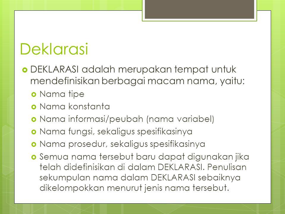 Deklarasi  DEKLARASI adalah merupakan tempat untuk mendefinisikan berbagai macam nama, yaitu:  Nama tipe  Nama konstanta  Nama informasi/peubah (n