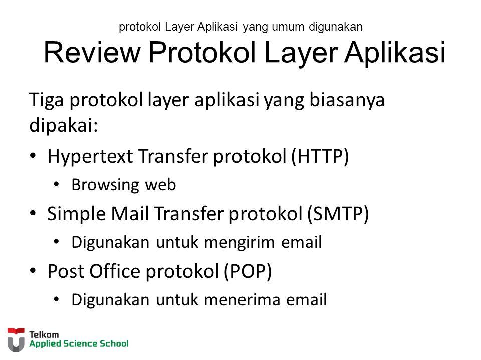 protokol Layer Aplikasi yang umum digunakan Review Protokol Layer Aplikasi Tiga protokol layer aplikasi yang biasanya dipakai: Hypertext Transfer protokol (HTTP) Browsing web Simple Mail Transfer protokol (SMTP) Digunakan untuk mengirim email Post Office protokol (POP) Digunakan untuk menerima email