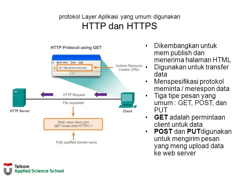 protokol Layer Aplikasi yang umum digunakan HTTP dan HTTPS Dikembangkan untuk mem publish dan menerima halaman HTML Digunakan untuk transfer data Menspesifikasi protokol meminta / merespon data Tiga tipe pesan yang umum : GET, POST, dan PUT GET adalah permintaan client untuk data POST dan PUTdigunakan untuk mengirim pesan yang meng upload data ke web server