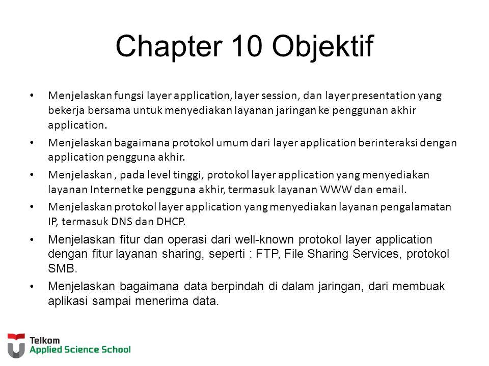 Chapter 10 Objektif Menjelaskan fungsi layer application, layer session, dan layer presentation yang bekerja bersama untuk menyediakan layanan jaringan ke penggunan akhir application.