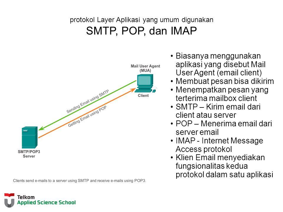 protokol Layer Aplikasi yang umum digunakan SMTP, POP, dan IMAP Biasanya menggunakan aplikasi yang disebut Mail User Agent (email client) Membuat pesan bisa dikirim Menempatkan pesan yang terterima mailbox client SMTP – Kirim email dari client atau server POP – Menerima email dari server email IMAP - Internet Message Access protokol Klien Email menyediakan fungsionalitas kedua protokol dalam satu aplikasi