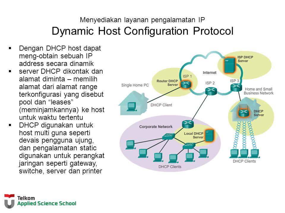 Menyediakan layanan pengalamatan IP Dynamic Host Configuration Protocol  Dengan DHCP host dapat meng-obtain sebuah IP address secara dinamik  server DHCP dikontak dan alamat diminta – memilih alamat dari alamat range terkonfigurasi yang disebut pool dan leases (meminjamkannya) ke host untuk waktu tertentu  DHCP digunakan untuk host multi guna seperti devais pengguna ujung, dan pengalamatan static digunakan untuk perangkat jaringan seperti gateway, switche, server dan printer