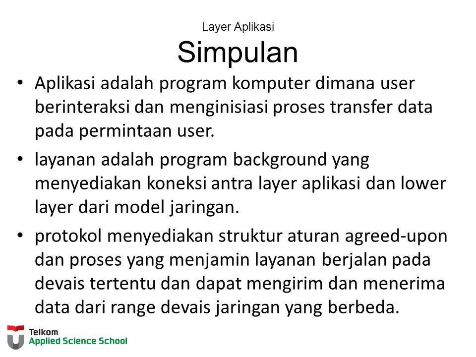 Layer Aplikasi Simpulan Aplikasi adalah program komputer dimana user berinteraksi dan menginisiasi proses transfer data pada permintaan user.
