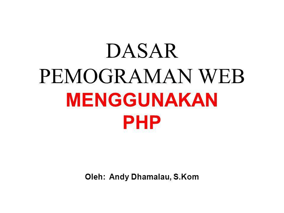 DASAR PEMOGRAMAN WEB MENGGUNAKAN PHP Oleh: Andy Dhamalau, S.Kom