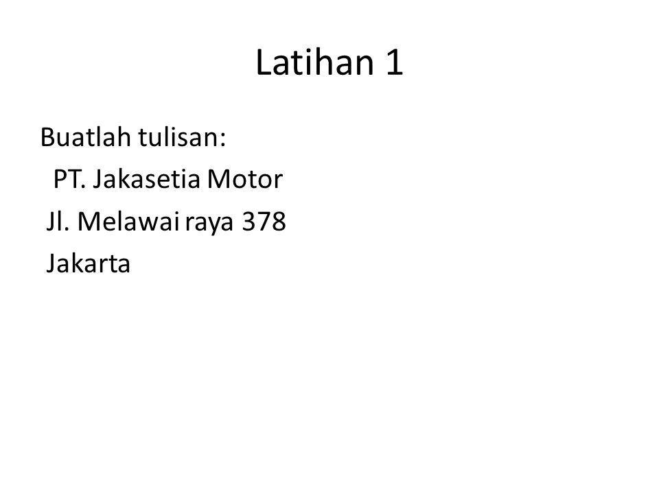 Latihan 1 Buatlah tulisan: PT. Jakasetia Motor Jl. Melawai raya 378 Jakarta