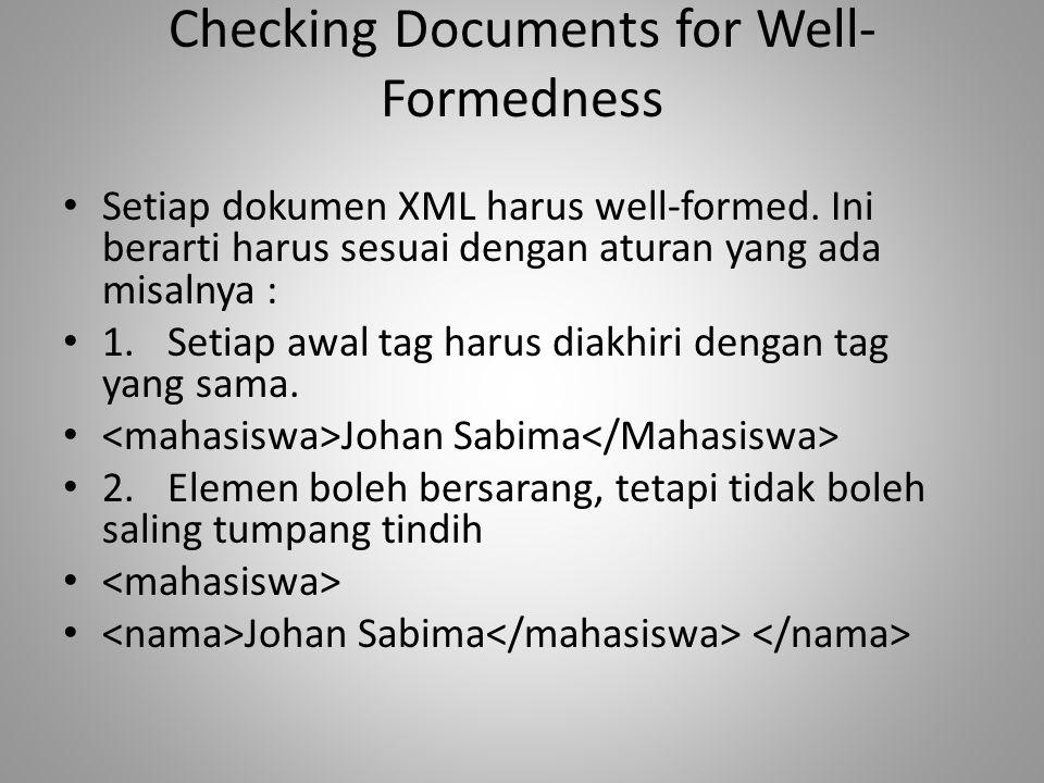 Checking Documents for Well- Formedness Setiap dokumen XML harus well-formed. Ini berarti harus sesuai dengan aturan yang ada misalnya : 1.Setiap awal