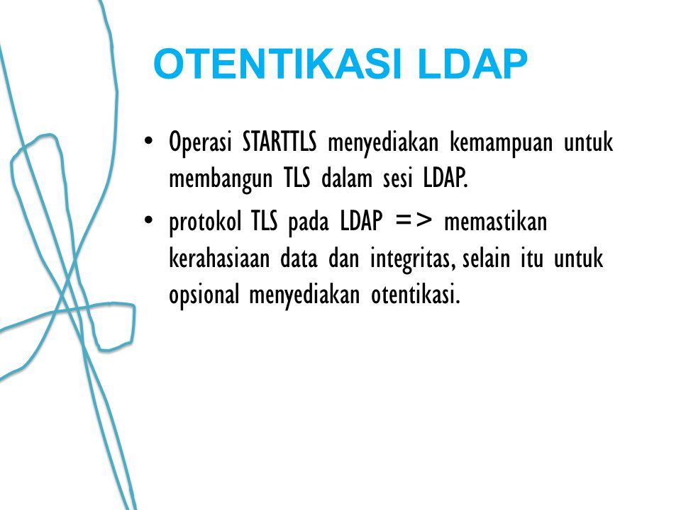 OTENTIKASI LDAP Operasi STARTTLS menyediakan kemampuan untuk membangun TLS dalam sesi LDAP. protokol TLS pada LDAP => memastikan kerahasiaan data dan