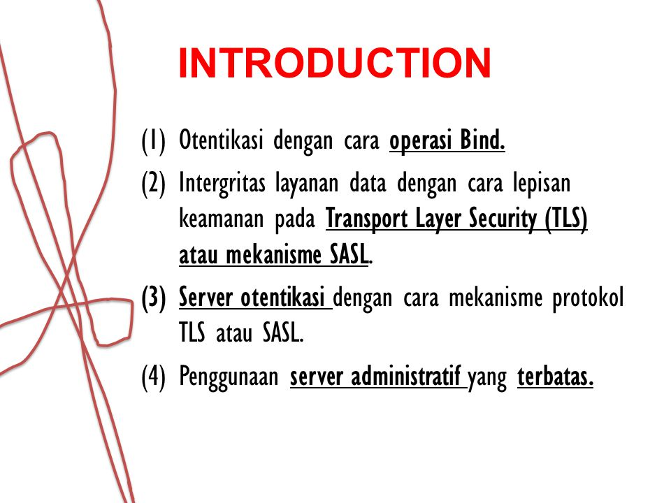 OTENTIKASI LDAP operasi Bind menyediakan tiga mekanisme otentikasi, mekanisme tersebut adalah 1.Sebuah mekanisme otentikasi anonim 2.Sebuah mekanisme otentikasi yang tidak berkepentingan, 3.Sebuah mekanisme otentikasi nama / sandi yang menggunakan kredensial yang terdiri dari nama dan password.