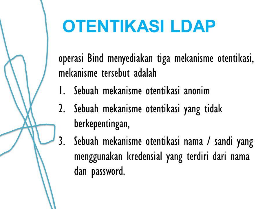 OTENTIKASI LDAP operasi Bind menyediakan tiga mekanisme otentikasi, mekanisme tersebut adalah 1.Sebuah mekanisme otentikasi anonim 2.Sebuah mekanisme