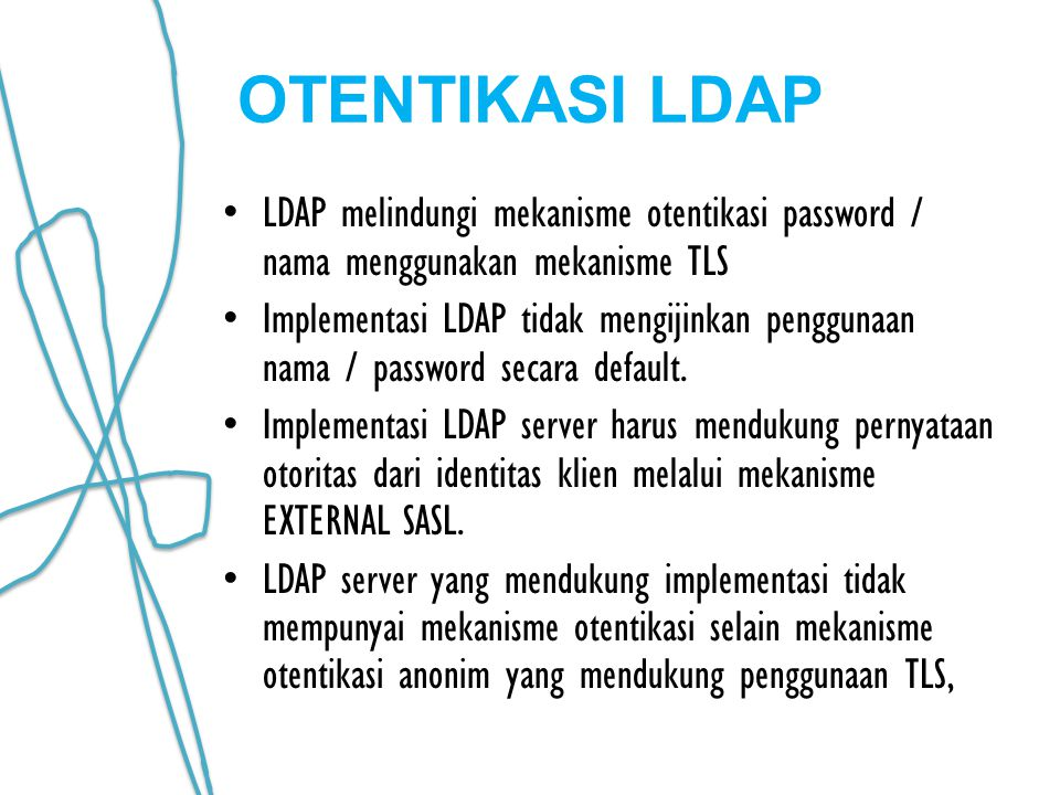 OTENTIKASI LDAP LDAP melindungi mekanisme otentikasi password / nama menggunakan mekanisme TLS Implementasi LDAP tidak mengijinkan penggunaan nama / password secara default.