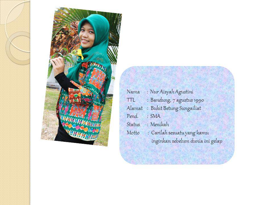 Nama : Nur Aisyah Agustini TTL : Bandung, 7 agustus 1990 Alamat : Bukit Betung Sungailiat Pend.