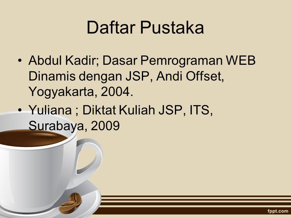 Daftar Pustaka Abdul Kadir; Dasar Pemrograman WEB Dinamis dengan JSP, Andi Offset, Yogyakarta, 2004. Yuliana ; Diktat Kuliah JSP, ITS, Surabaya, 2009
