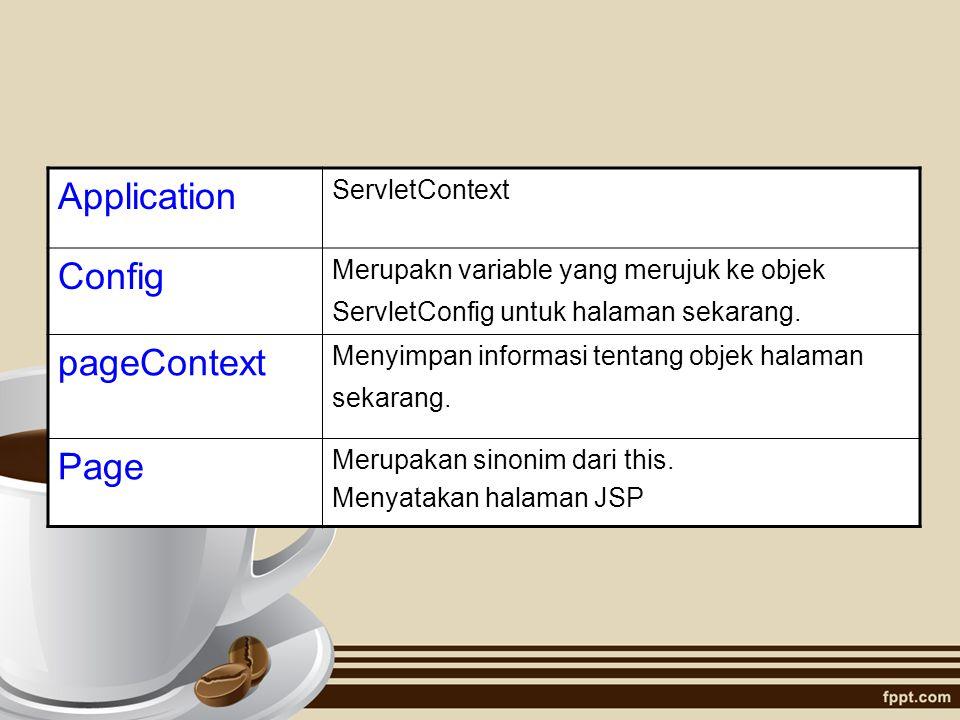 Application ServletContext Config Merupakn variable yang merujuk ke objek ServletConfig untuk halaman sekarang. pageContext Menyimpan informasi tentan