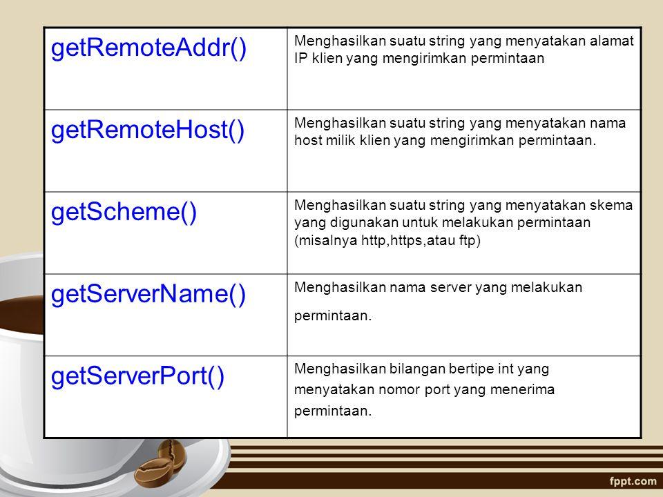 getRemoteAddr() Menghasilkan suatu string yang menyatakan alamat IP klien yang mengirimkan permintaan getRemoteHost() Menghasilkan suatu string yang m