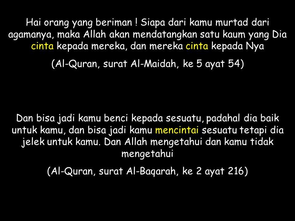 Hai orang yang beriman ! Siapa dari kamu murtad dari agamanya, maka Allah akan mendatangkan satu kaum yang Dia cinta kepada mereka, dan mereka cinta k
