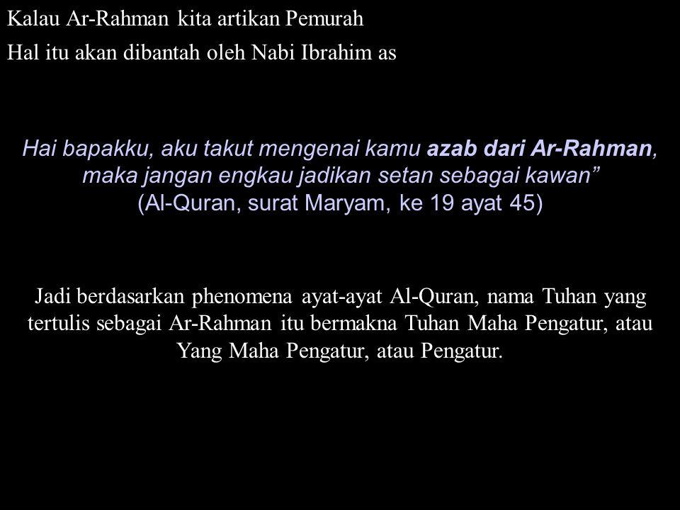 Kalau Ar-Rahman kita artikan Pemurah Hal itu akan dibantah oleh Nabi Ibrahim as Hai bapakku, aku takut mengenai kamu azab dari Ar-Rahman, maka jangan