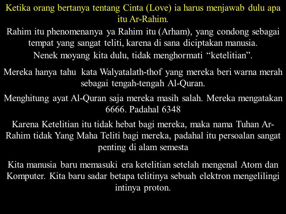 Ketika orang bertanya tentang Cinta (Love) ia harus menjawab dulu apa itu Ar-Rahim. Rahim itu phenomenanya ya Rahim itu (Arham), yang condong sebagai