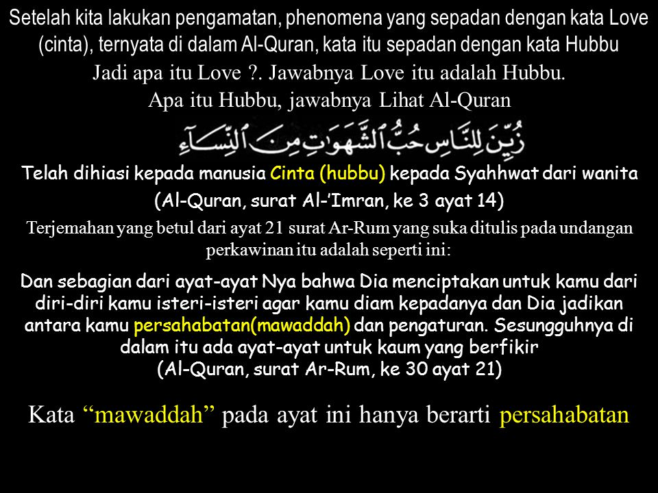 Setelah kita lakukan pengamatan, phenomena yang sepadan dengan kata Love (cinta), ternyata di dalam Al-Quran, kata itu sepadan dengan kata Hubbu Jadi