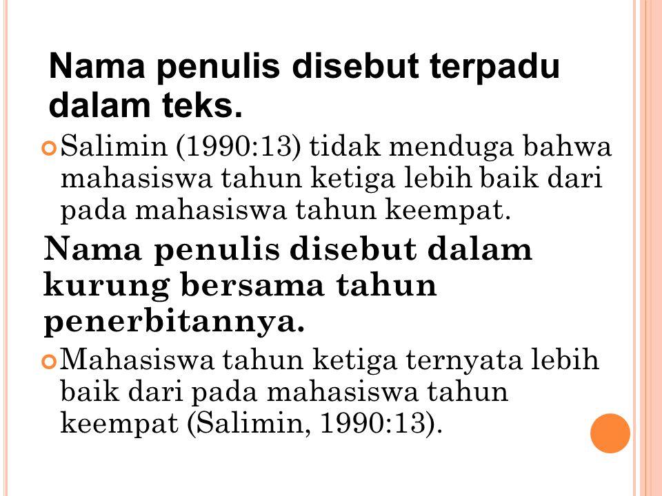 Nama penulis disebut terpadu dalam teks. Salimin (1990:13) tidak menduga bahwa mahasiswa tahun ketiga lebih baik dari pada mahasiswa tahun keempat. Na