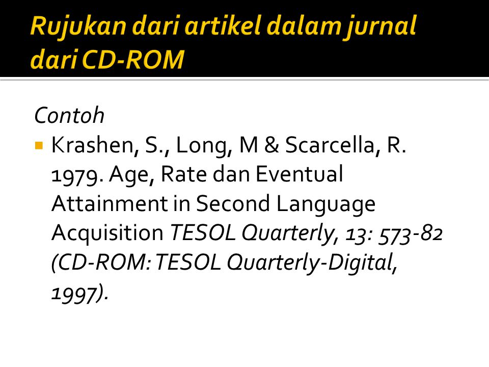 Contoh  Krashen, S., Long, M & Scarcella, R. 1979. Age, Rate dan Eventual Attainment in Second Language Acquisition TESOL Quarterly, 13: 573-82 (CD-R