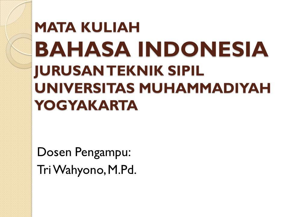 MATA KULIAH BAHASA INDONESIA JURUSAN TEKNIK SIPIL UNIVERSITAS MUHAMMADIYAH YOGYAKARTA Dosen Pengampu: Tri Wahyono, M.Pd.