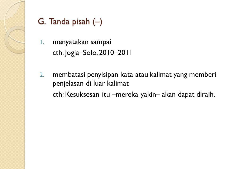 F. Tanda hubung (-) 1. menyambung kata dasar yang terpisah karena pergantian garis cth: Tima SAR sedang mencari kor- ban bencana tsunami. 2. memisahka